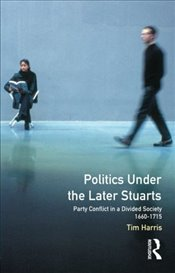 Politics under the Later Stuarts : Party Conflict in a Divided Society, 1660-1715 - Harris, Tim