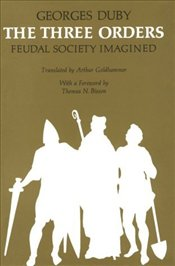 THREE ORDERS : Feudal Society Imagined - Duby, Georges