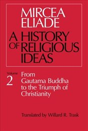 History of Religious Ideas 2 : From Gautama Buddha to the Triumph of Christianity - Eliade, Mircea