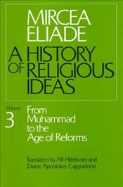 History of Religious Ideas 3 : From Muhammad to the Age of Reforms - Eliade, Mircea