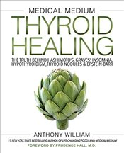 Medical Medium Thyroid Healing: The Truth behind Hashimotos, Graves, Insomnia, Hypothyroidism, Thy - William, Anthony