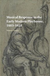Musical Response in the Early Modern Playhouse, 1603–1625 - Smith, Simon