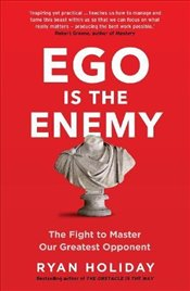 Ego is the Enemy : The Fight to Master Our Greatest Opponent - Holiday, Ryan