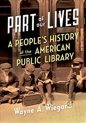 Part of Our Lives : A Peoples History of the American Public Library - Wiegand, Wayne A.