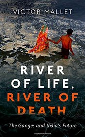River of Life, River of Death : The Ganges and Indias Future - Mallet, Victor