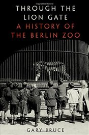 Through the Lion Gate : A History of the Berlin Zoo - Bruce, Gary