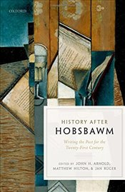 History after Hobsbawm : Writing the Past for the Twenty-First Century - Arnold, John H.