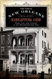 Great New Orleans Kidnapping Case : Race, Law, and Justice in the Reconstruction Era - Ross, Michael A.