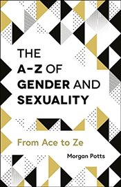 A-Z of Gender and Sexuality : From Ace to Ze - Potts, Morgan