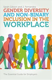 Gender Diversity and Non-Binary Inclusion in the Workplace : The Essential Guide for Employers - Gibson, Sarah