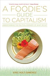 Foodies Guide to Capitalism: Understanding the Political Economy of What We Eat - Holt-Gimenez, Eric
