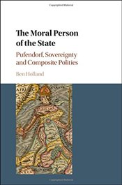Moral Person of the State : Pufendorf, Sovereignty and Composite Polities - Holland, Ben