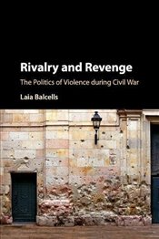 Rivalry and Revenge : The Politics Of Violence During Civil War  - Balcells, Laia