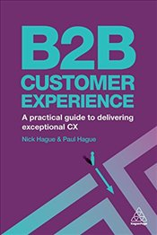 B2B Customer Experience : A Practical Guide to Delivering Exceptional CX - Hague, Paul