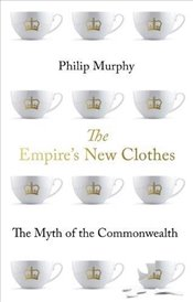 Empires New Clothes : The Myth of the Commonwealth - Murphy, Philip