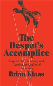 Despots Accomplice : How the West is Aiding and Abetting the Decline of Democracy - Klaas, Brian