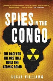 Spies in the Congo : The Race for the Ore That Built the Atomic Bomb - Williams, Susan