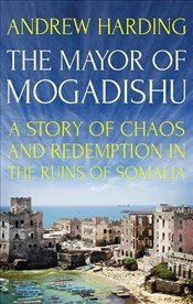 Mayor of Mogadishu : A Story of Chaos and Redemption in the Ruins of Somalia - Harding, Andrew
