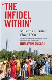 Infidel Within : Muslims in Britain Since 1800 - Ansari, Humayun