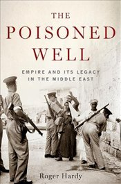 Poisoned Well : Empire and its Legacy in the Middle East - Hardy, Roger
