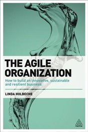 Agile Organization : How to Build an Innovative, Sustainable and Resilient Business - Holbeche, Linda