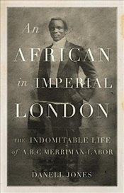 African in Imperial London : The Indomitable Life of A. B. C. Merriman-Labor - Jones, Danell