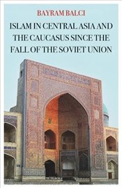 Islam in Central Asia and the Caucasus Since the Fall of the Soviet Union - Balcı, Bayram