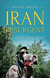 Iran Resurgent : The Rise and Rise of the Shia State - Abedin, Mahan