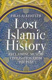 Lost Islamic History : Reclaiming Muslim Civilisation from the Past - Alkhateeb, Firas