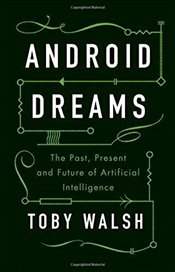 Android Dreams : The Past, Present and Future of Artificial Intelligence - Walsh, Toby