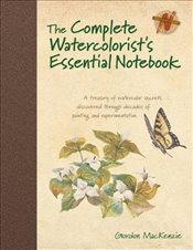 Complete Watercolorists Essential Notebook : A Treasury of Watercolor Secrets Discovered Through De - MacKenzie, Gordon