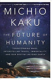 Future of Humanity : Terraforming Mars, Interstellar Travel, Immortality and Our Destiny Beyond Eart - Kaku, Michio