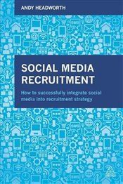Social Media Recruitment : How to Successfully Integrate Social Media into Recruitment Strategy - Headworth, Andy