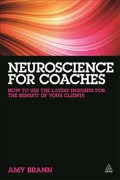 Neuroscience for Coaches : How to Use the Latest Insights for the Benefit of Your Clients - Brann, Amy