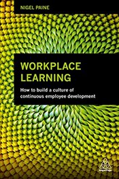 Workplace Learning : How to Build a Culture of Continuous Employee Development - Paine, Nigel