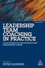 Leadership Team Coaching in Practice : Case Studies on Developing High-Performing Teams - Hawkins, Peter