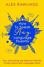 How to Speak Any Language Fluently: Fun, stimulating and effective methods to help anyone learn lang -