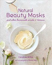 Natural Beauty Masks : and other homemade scrubs and lotions - Artiss, Caroline