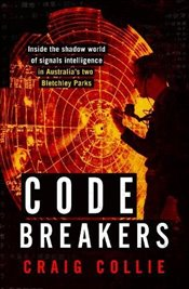 Code Breakers : Inside the Shadow World of Signals Intelligence in Australias Two Bletchley Parks - Collie, Craig