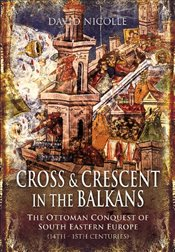 Cross and Crescent in the Balkans: The Ottoman Conquest of Southeastern Europe (14th - 15th Centurie - Nicolle, David