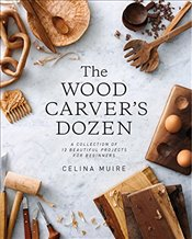 Wood Carvers Dozen : A Collection of 12 Beautiful Projects for Beginners - Muire, Celina