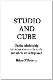 Studio and Cube : On the Relationship Between Where Art is Made and Where Art is Displayed - ODoherty, Brian