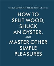 Kaufmann Mercantile Guide : How to Split Wood, Shuck an Oyster, and Other Simple Pleasures - Redgrave, Alexandria