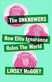 Unknowers : How Elite Ignorance Rules the World - McGoey, Linsey