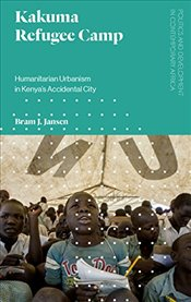 Kakuma Refugee Camp : Humanitarian Urbanism in Kenyas Accidental City - Jansen, Bram