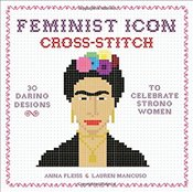 Feminist Icon Cross-Stitch : 30 Daring Designs to Celebrate Strong Women - Fleiss, Anna