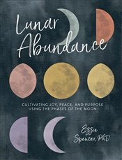 Lunar Abundance : Cultivating Joy, Peace, and Purpose Using the Phases of the Moon - Spencer, Ezzie