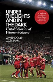 Under the Lights and In the Dark : Untold Stories of Women's Soccer - Oxenham, Gwendolyn