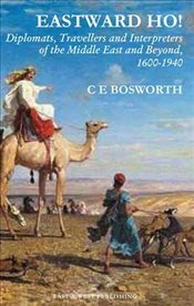 Eastward Ho! : Diplomats, Travellers and Interpreters of the Middle East and Beyond, 1600-1940 - Bosworth, Clifford Edmund