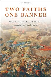 Two Faiths, One Banner: When Muslims Marched with Christians Across Europes Battlegrounds - Almond, Ian